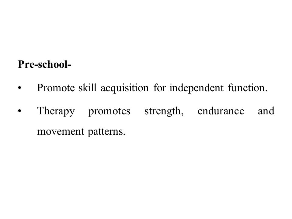 Pre-school- Promote skill acquisition for independent function.