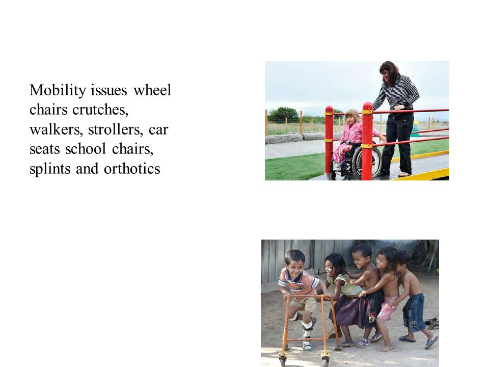 Mobility issues wheel chairs crutches, walkers, strollers, car seats school chairs, splints and orthotics