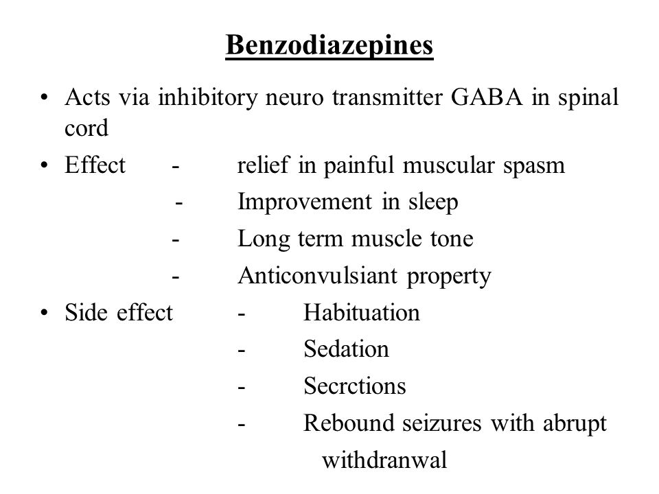 Benzodiazepines Acts via inhibitory neuro transmitter GABA in spinal cord. Effect - relief in painful muscular spasm.