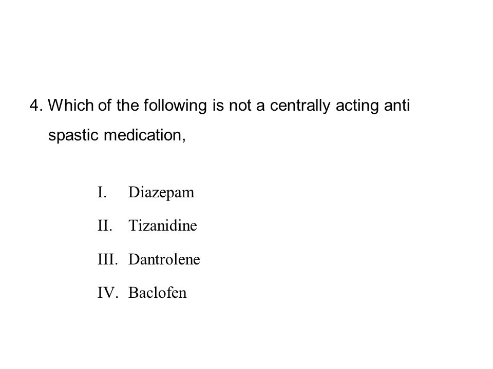4. Which of the following is not a centrally acting anti spastic medication,