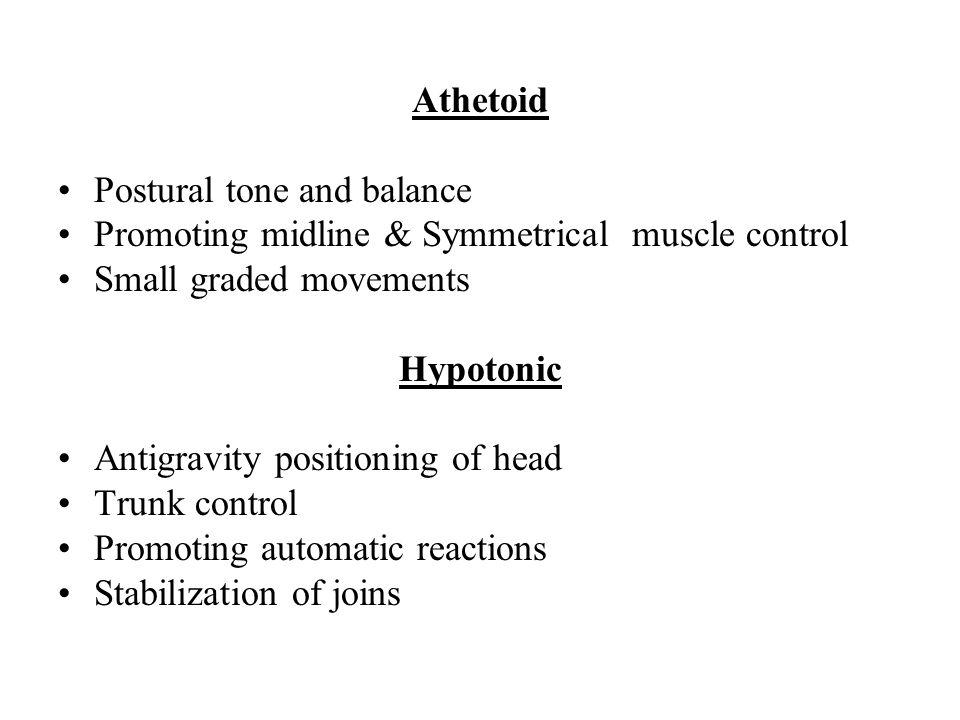 Athetoid Postural tone and balance. Promoting midline & Symmetrical muscle control. Small graded movements.