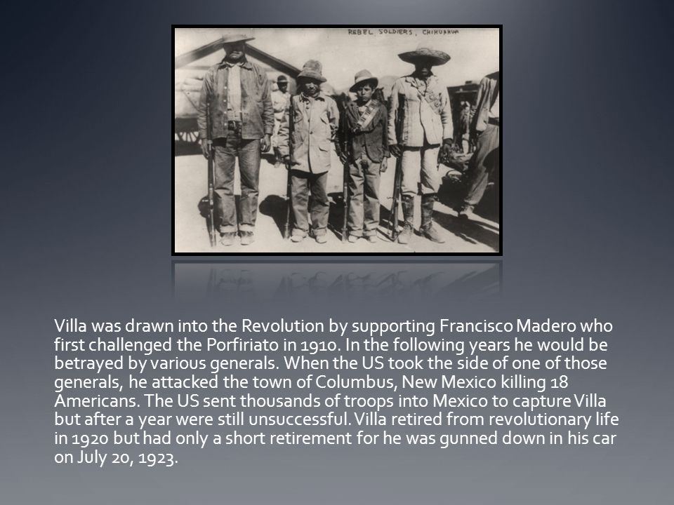 Villa was drawn into the Revolution by supporting Francisco Madero who first challenged the Porfiriato in 1910.