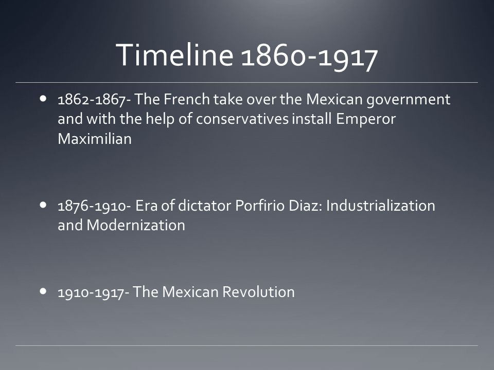 Timeline 1860-1917 1862-1867- The French take over the Mexican government and with the help of conservatives install Emperor Maximilian.