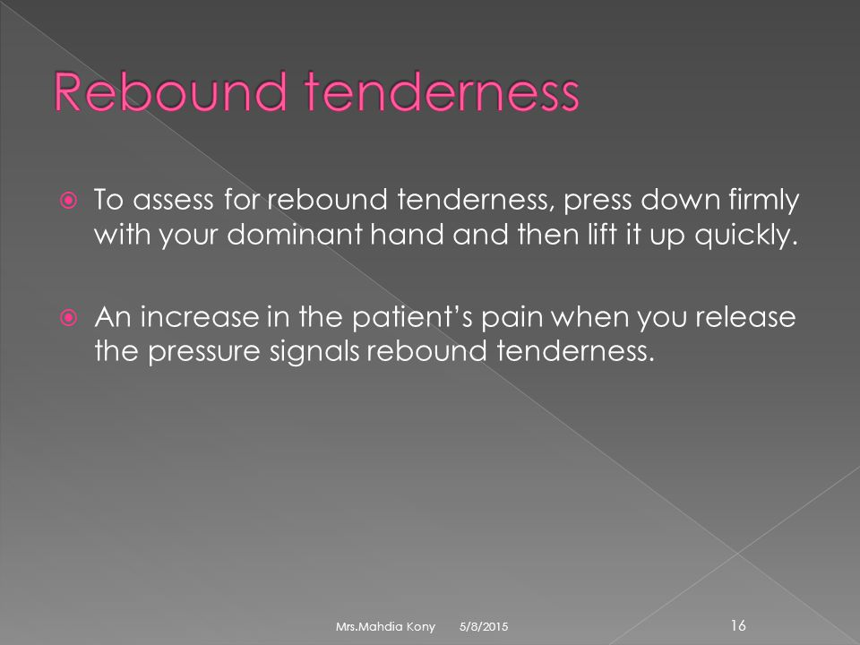 Rebound tenderness To assess for rebound tenderness, press down firmly with your dominant hand and then lift it up quickly.