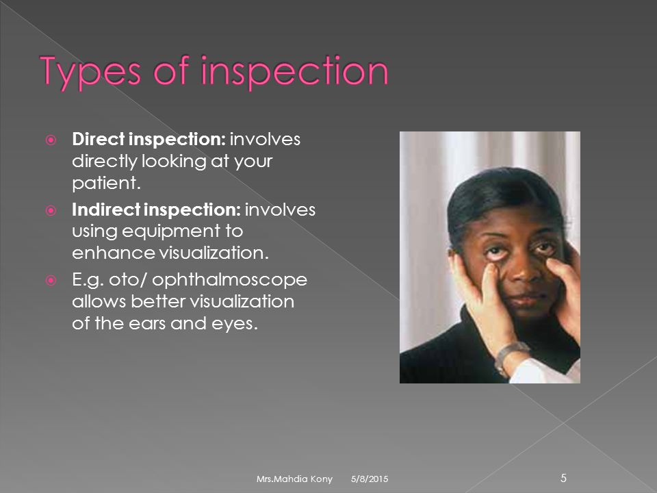 Types of inspection Direct inspection: involves directly looking at your patient.