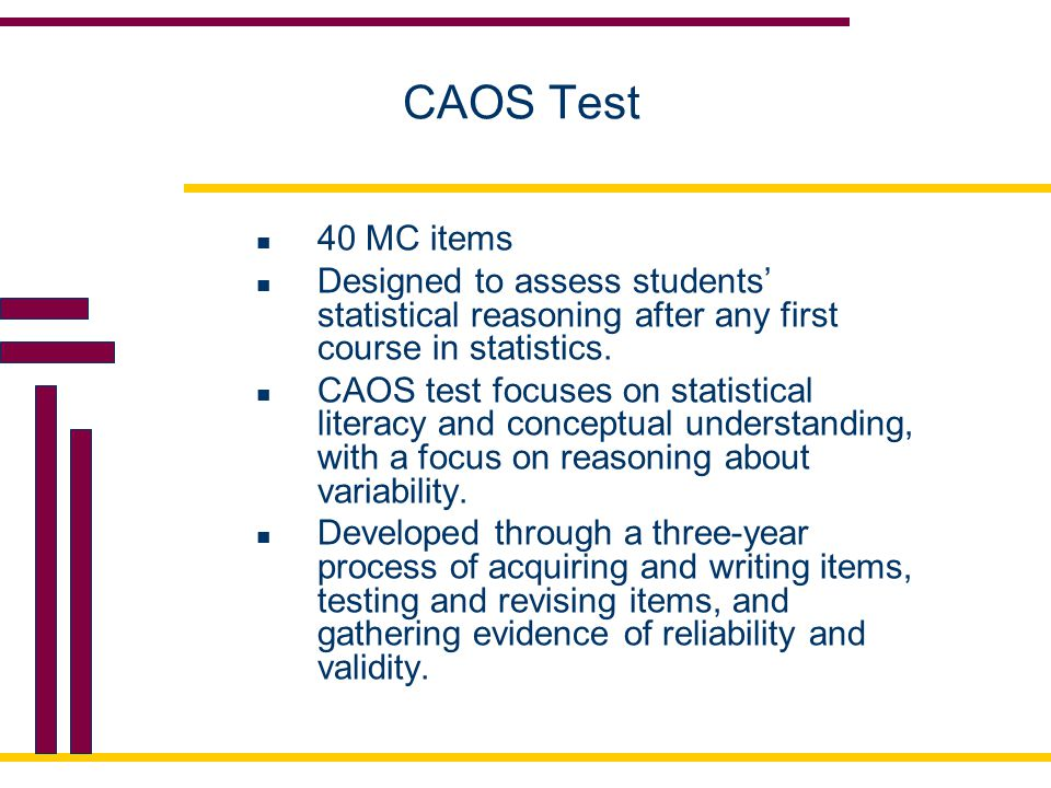 CAOS Test 40 MC items. Designed to assess students' statistical reasoning after any first course in statistics.