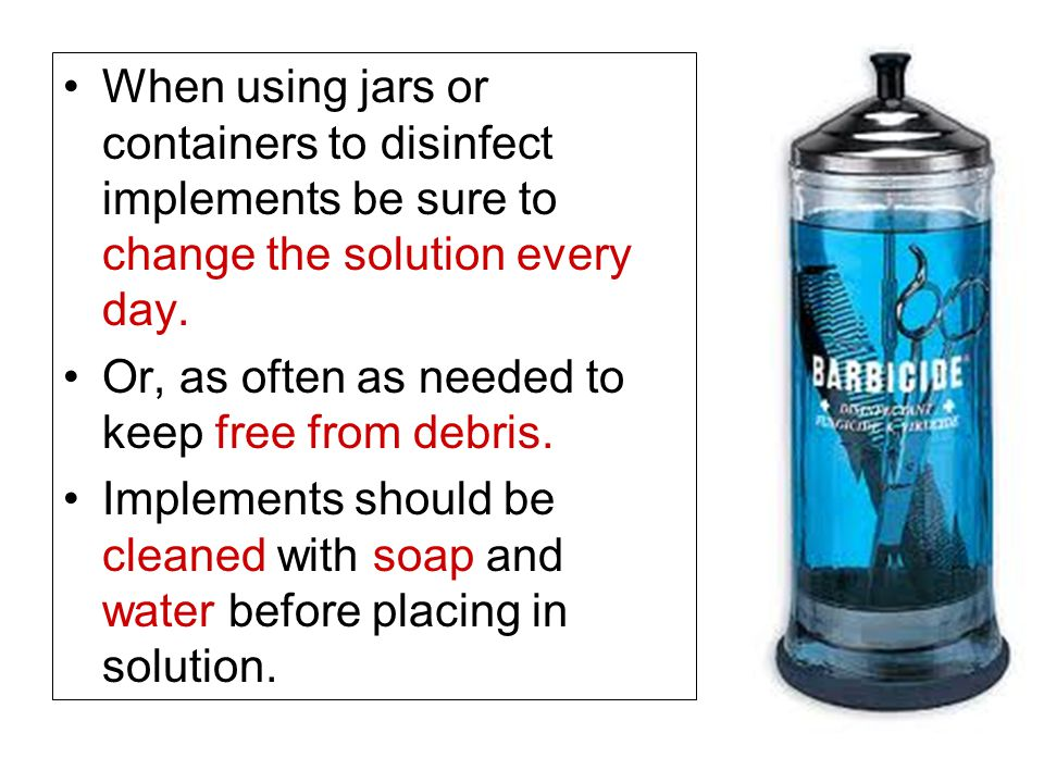 When using jars or containers to disinfect implements be sure to change the solution every day.