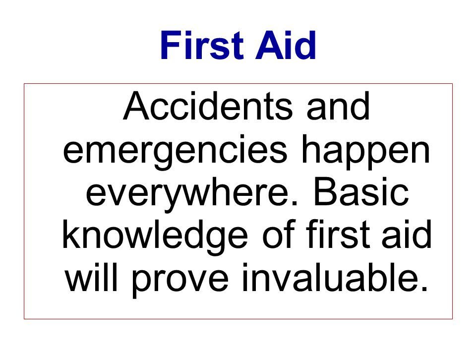 First Aid Accidents and emergencies happen everywhere.
