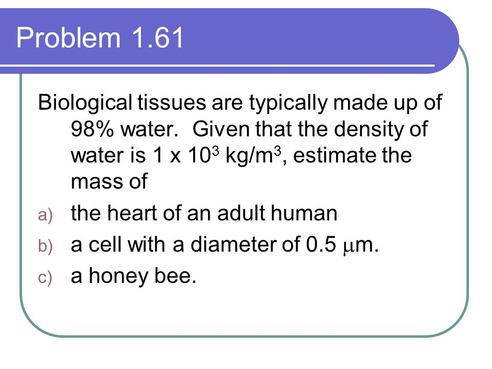 Problem 1.61 Biological tissues are typically made up of 98% water. Given that the density of water is 1 x 103 kg/m3, estimate the mass of.