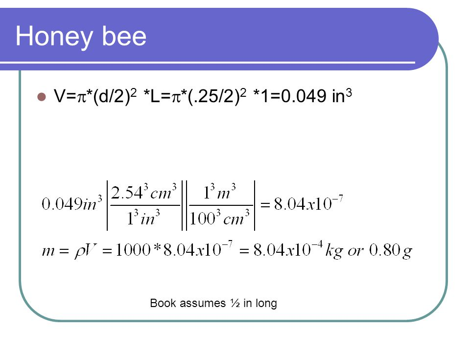 Honey bee V=p*(d/2)2 *L=p*(.25/2)2 *1=0.049 in3 Book assumes ½ in long
