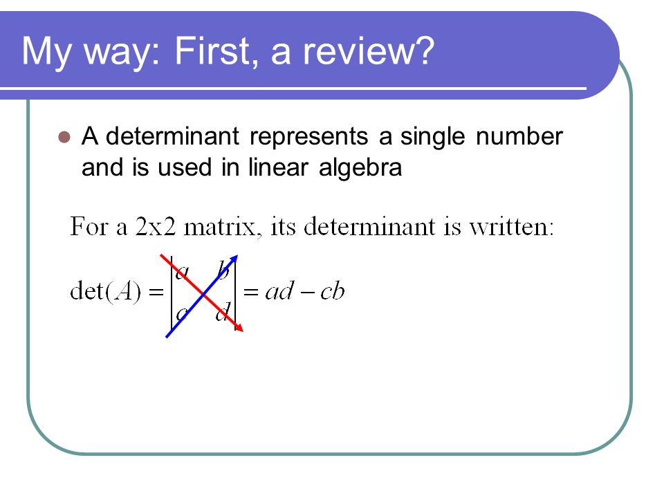 My way: First, a review A determinant represents a single number and is used in linear algebra