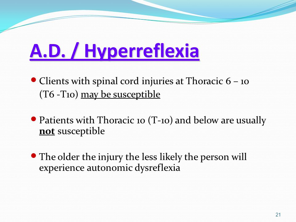 A.D. / Hyperreflexia Clients with spinal cord injuries at Thoracic 6 – 10. (T6 -T10) may be susceptible.