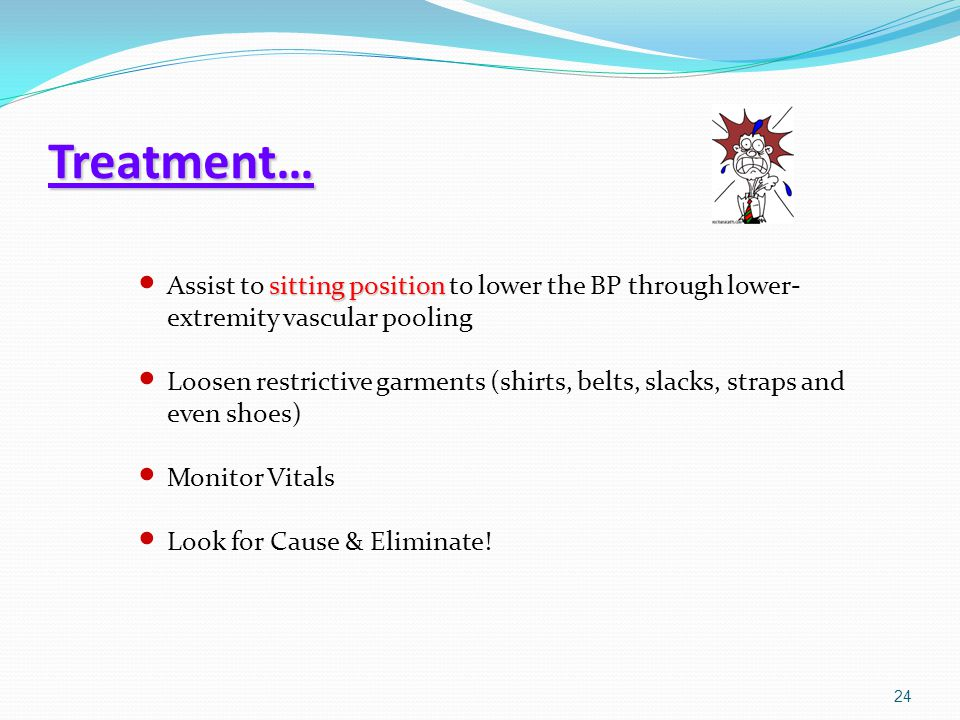 Treatment… Assist to sitting position to lower the BP through lower-extremity vascular pooling.