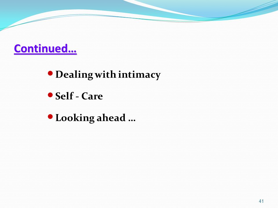 Continued… Dealing with intimacy Self - Care Looking ahead …