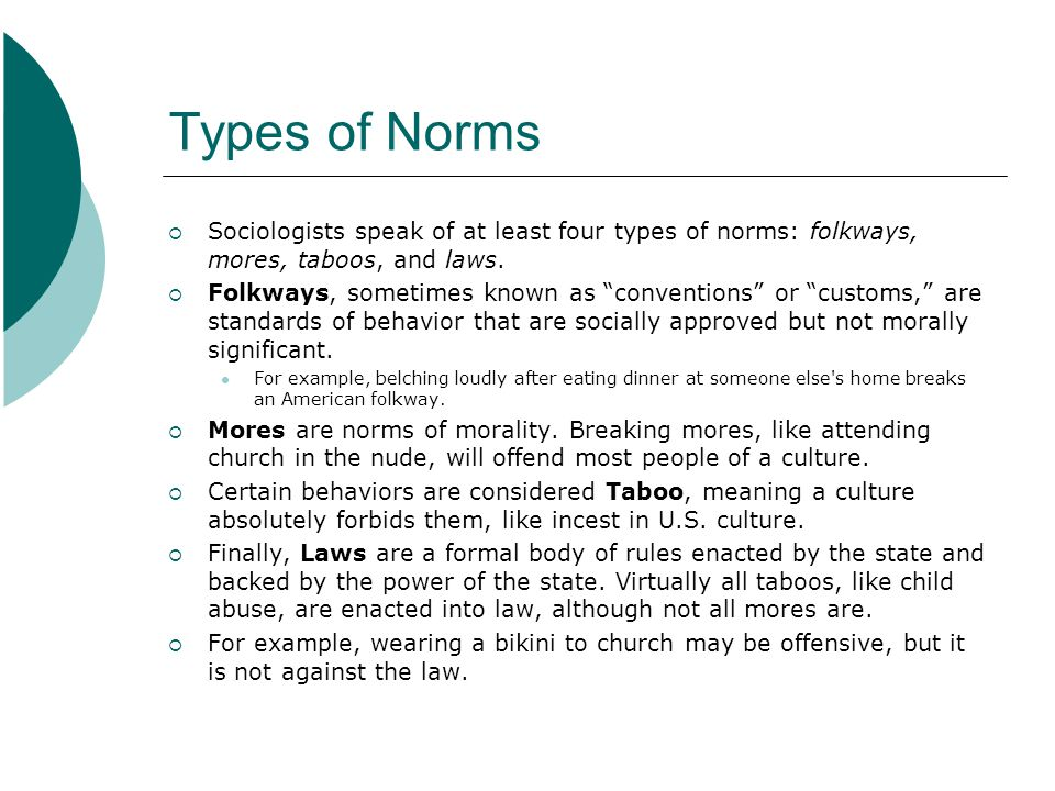 Types of Norms Sociologists speak of at least four types of norms: folkways, mores, taboos, and laws.