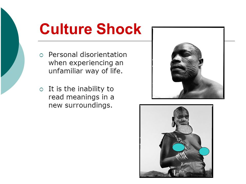 Culture Shock Personal disorientation when experiencing an unfamiliar way of life.