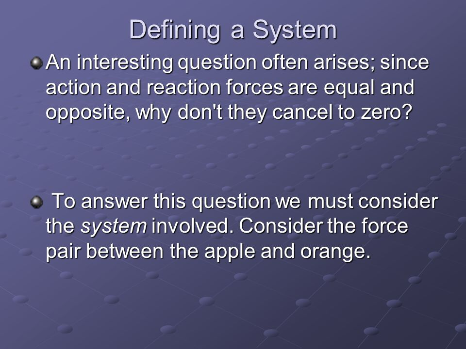 Defining a System An interesting question often arises; since action and reaction forces are equal and opposite, why don t they cancel to zero