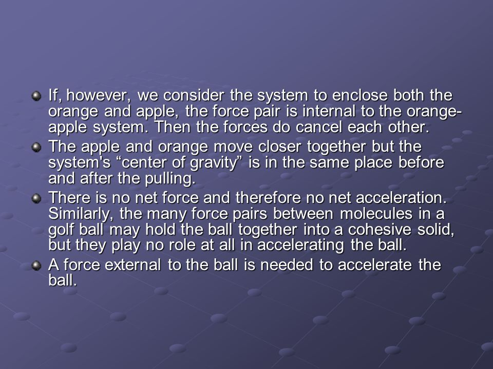 If, however, we consider the system to enclose both the orange and apple, the force pair is internal to the orange-apple system. Then the forces do cancel each other.