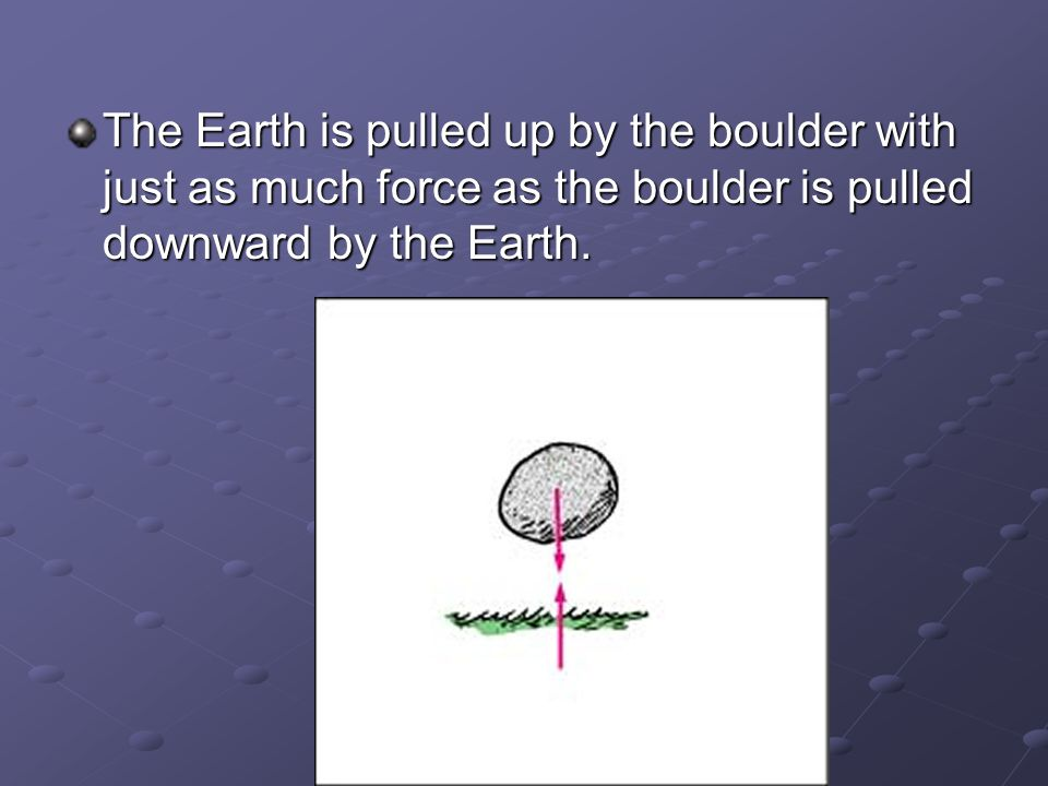 The Earth is pulled up by the boulder with just as much force as the boulder is pulled downward by the Earth.