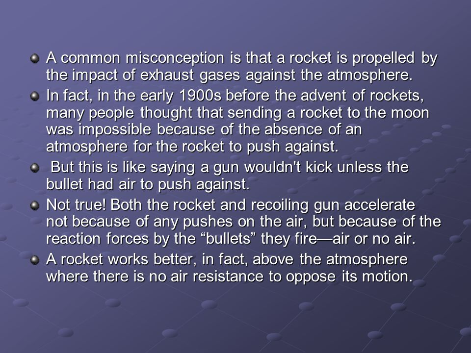 A common misconception is that a rocket is propelled by the impact of exhaust gases against the atmosphere.