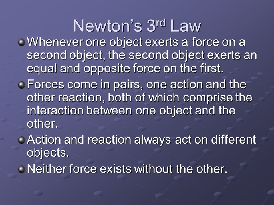 Newton's 3rd Law Whenever one object exerts a force on a second object, the second object exerts an equal and opposite force on the first.