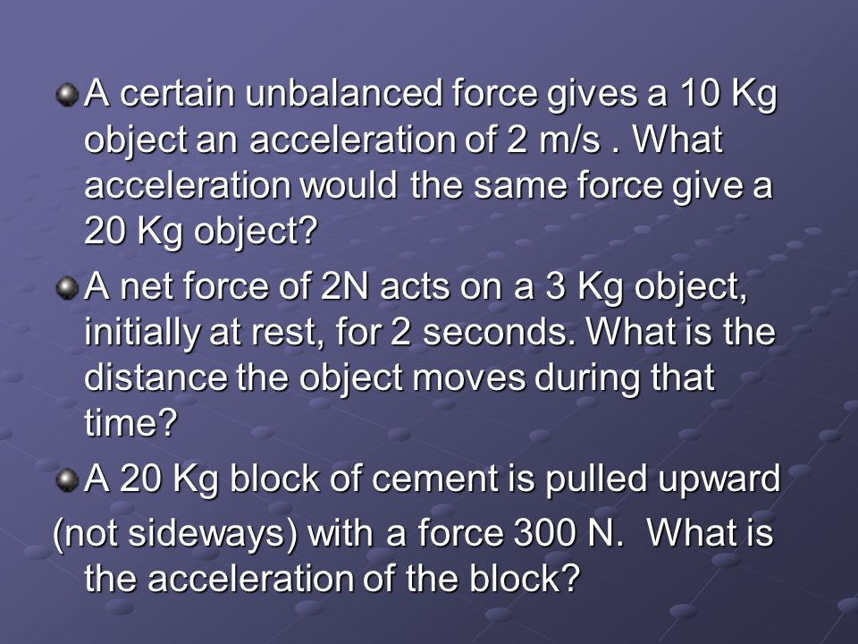 A certain unbalanced force gives a 10 Kg object an acceleration of 2 m/s . What acceleration would the same force give a 20 Kg object