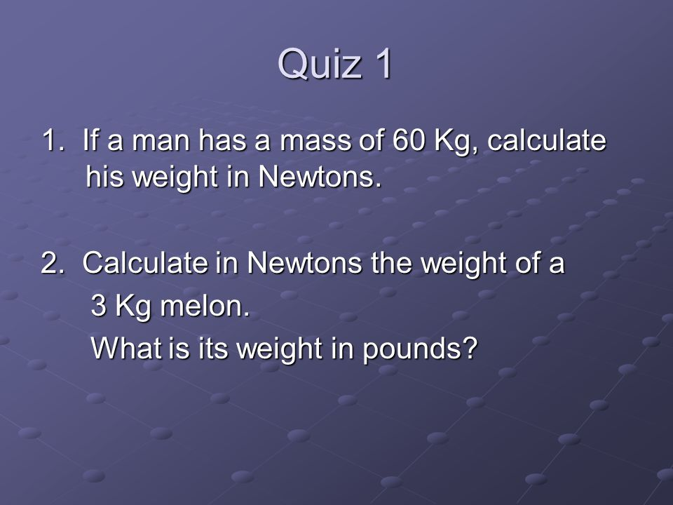 Quiz 1 1. If a man has a mass of 60 Kg, calculate his weight in Newtons. 2. Calculate in Newtons the weight of a.
