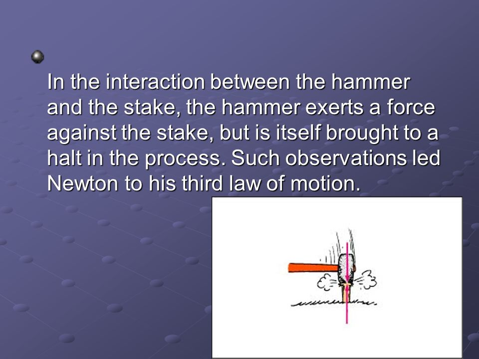 In the interaction between the hammer and the stake, the hammer exerts a force against the stake, but is itself brought to a halt in the process.