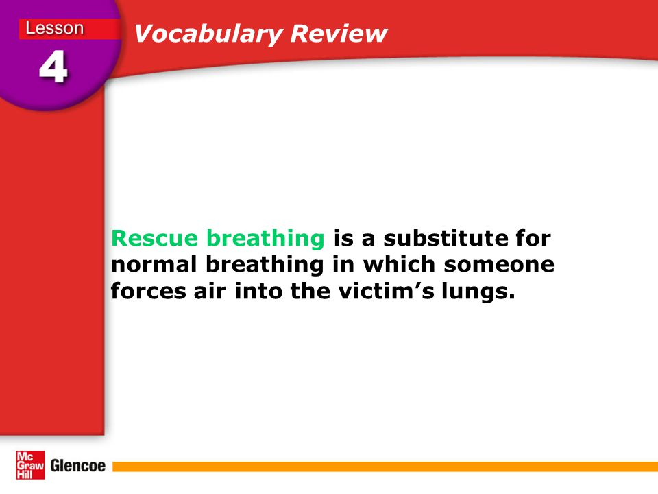 Vocabulary Review Rescue breathing is a substitute for normal breathing in which someone forces air into the victim's lungs.