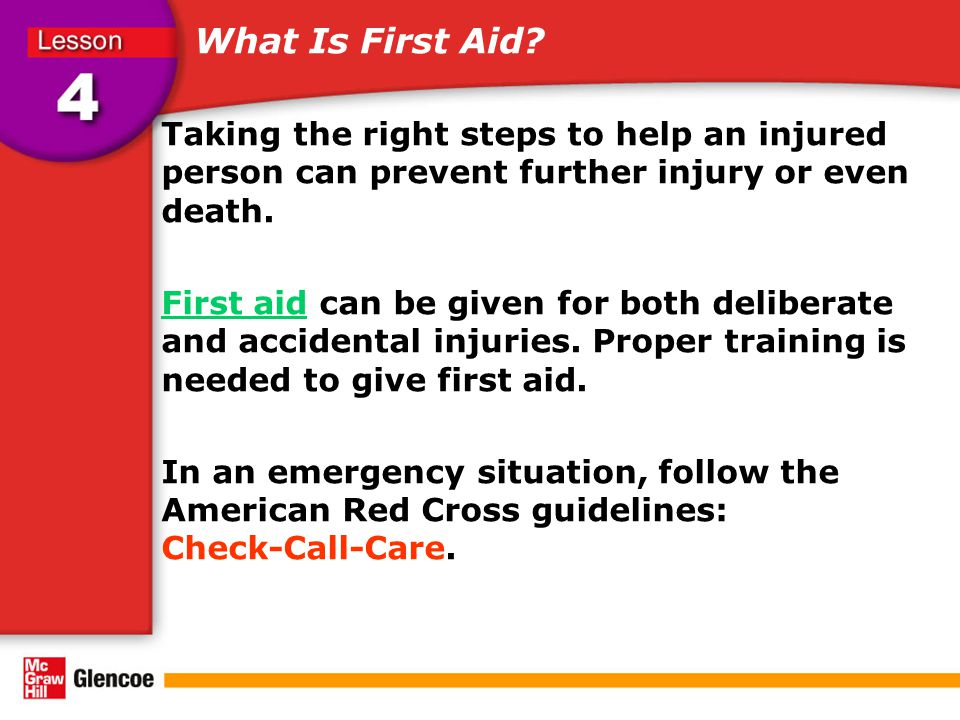 What Is First Aid Taking the right steps to help an injured person can prevent further injury or even death.