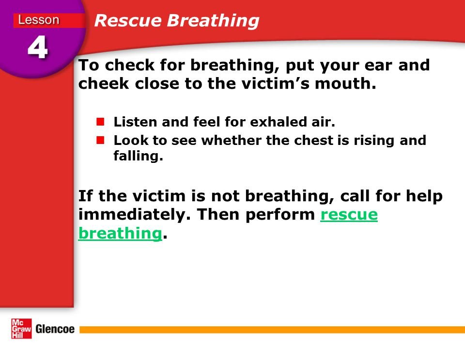 Rescue Breathing To check for breathing, put your ear and cheek close to the victim's mouth. Listen and feel for exhaled air.