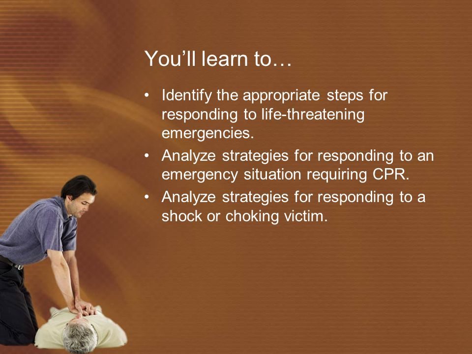 You'll learn to… Identify the appropriate steps for responding to life-threatening emergencies.
