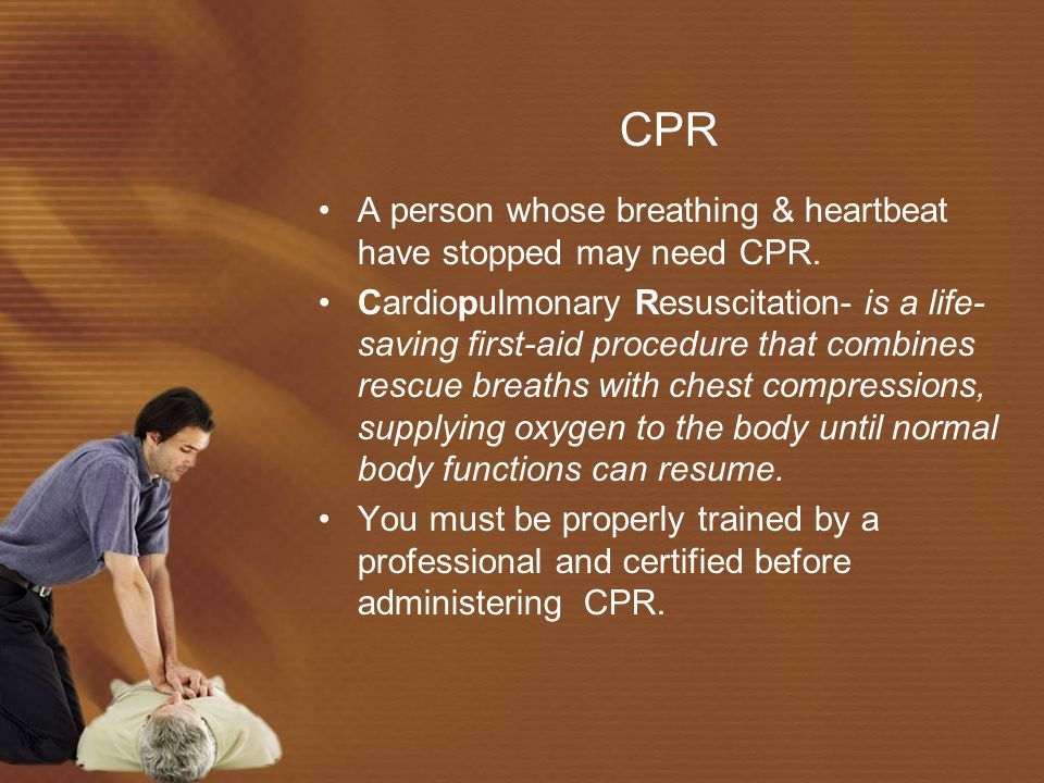 CPR A person whose breathing & heartbeat have stopped may need CPR.