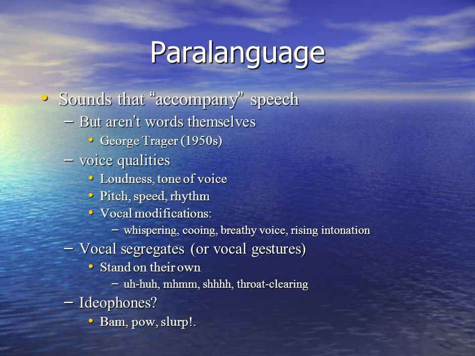 Paralanguage Sounds that accompany speech