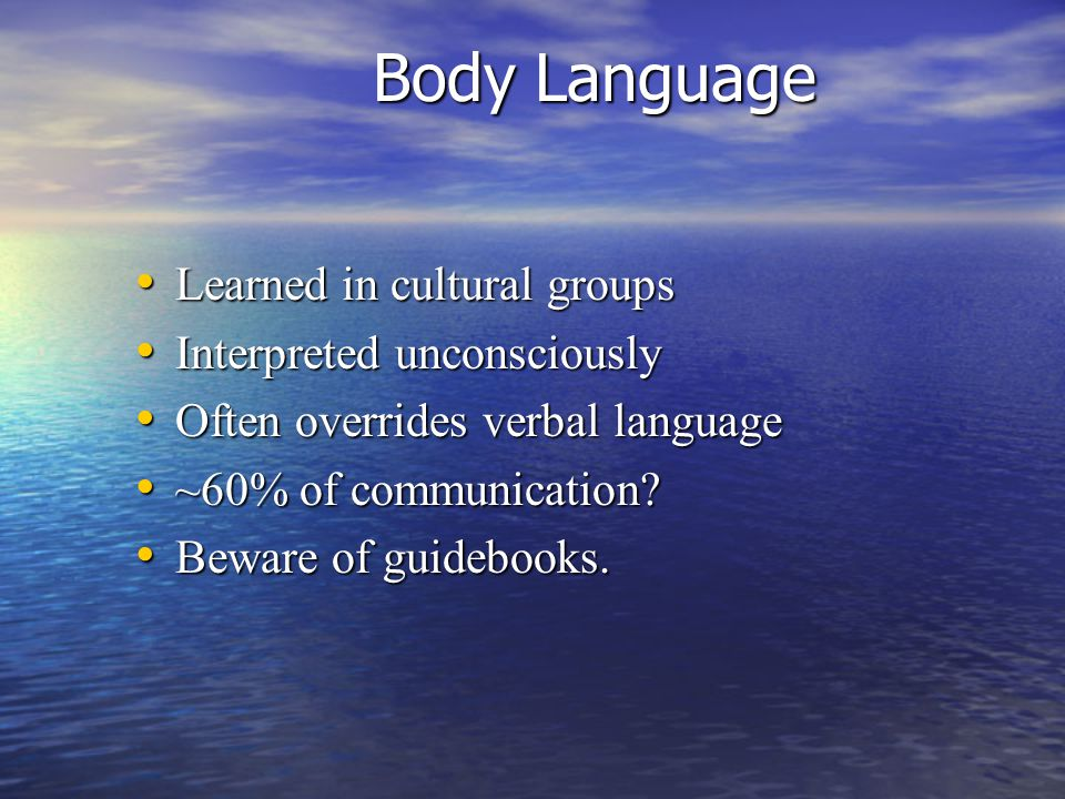 Body Language Learned in cultural groups Interpreted unconsciously