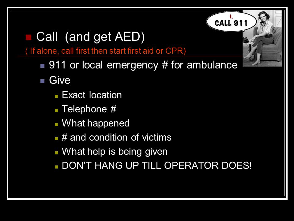 Call (and get AED) 911 or local emergency # for ambulance Give