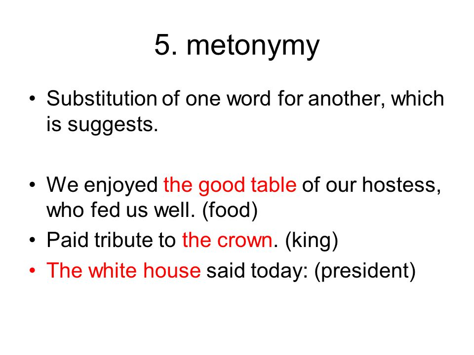 5. metonymy Substitution of one word for another, which is suggests.