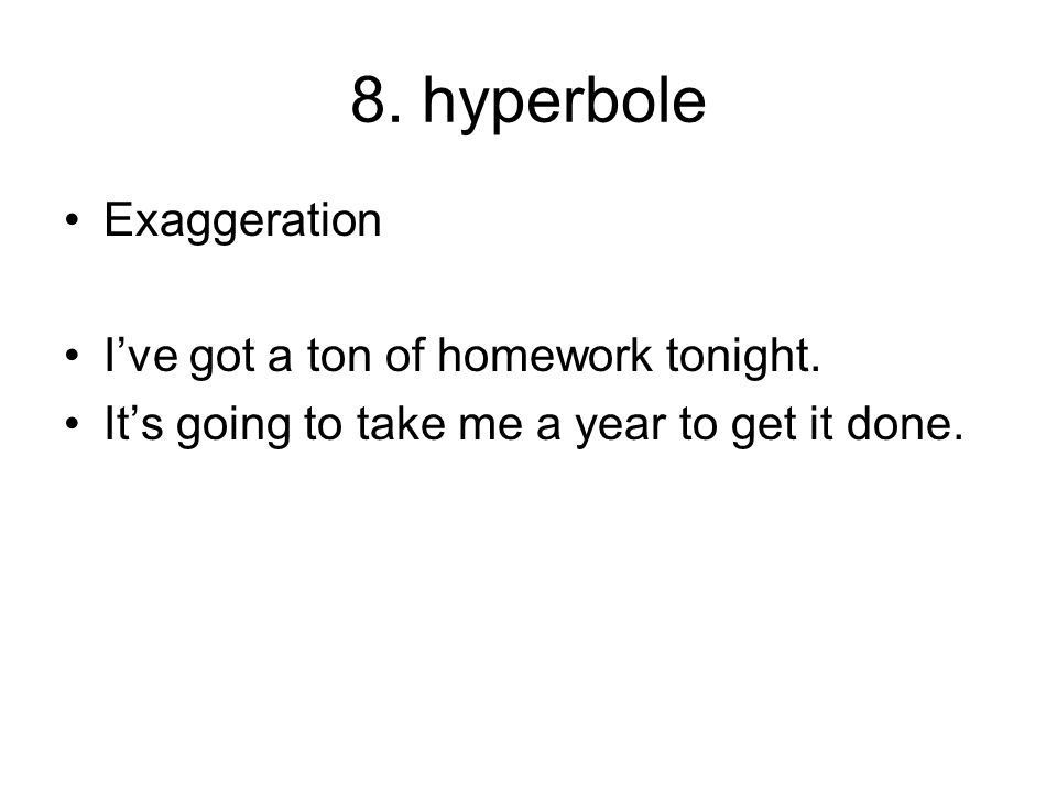 8. hyperbole Exaggeration I've got a ton of homework tonight.
