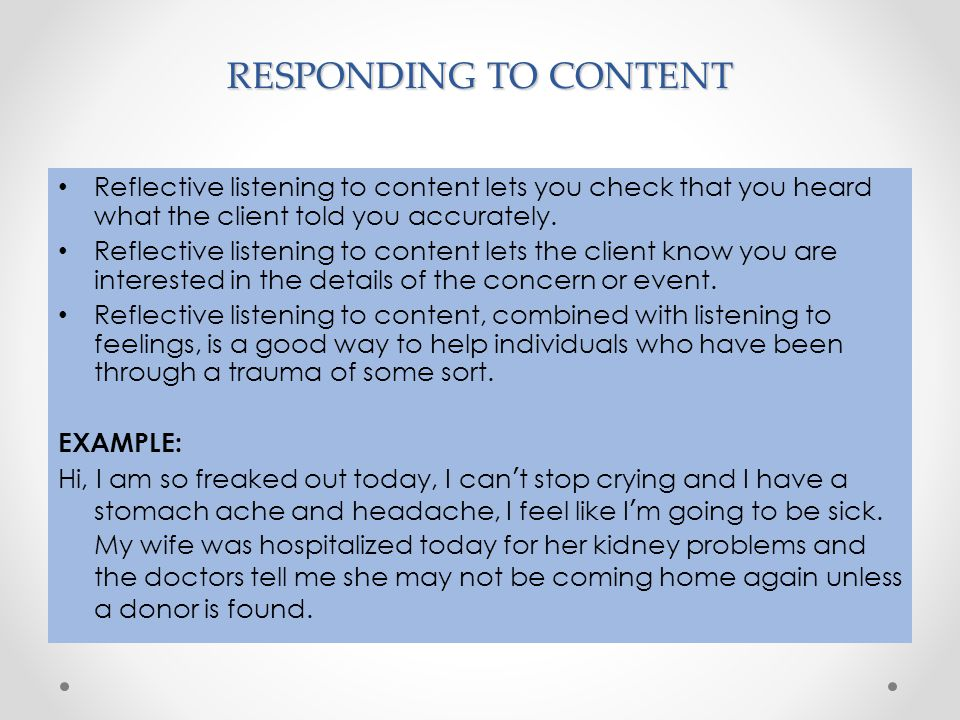 RESPONDING TO CONTENT Reflective listening to content lets you check that you heard what the client told you accurately.