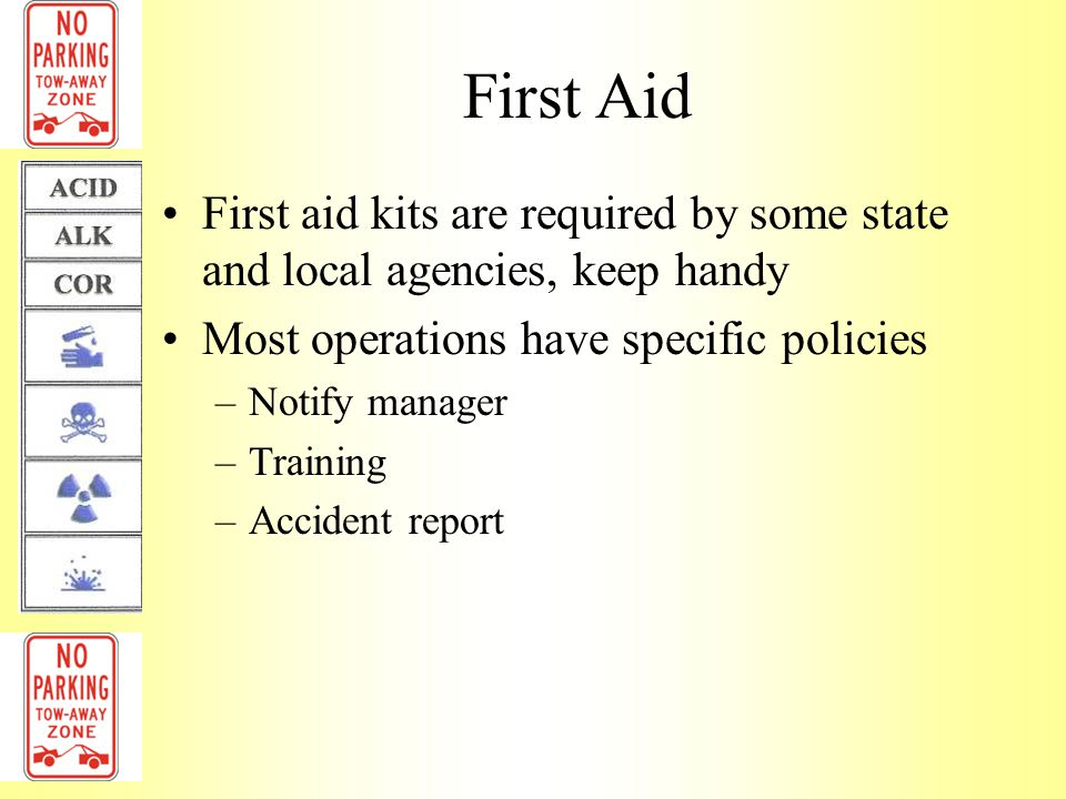 First Aid First aid kits are required by some state and local agencies, keep handy. Most operations have specific policies.