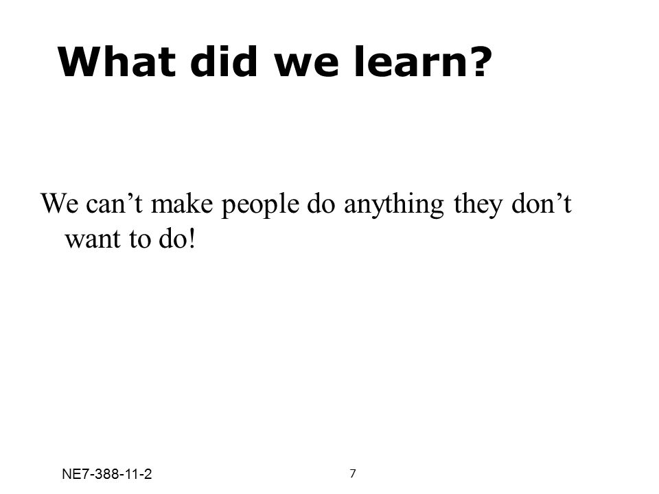 What did we learn We can't make people do anything they don't want to do! 7 NE7-388-11-2