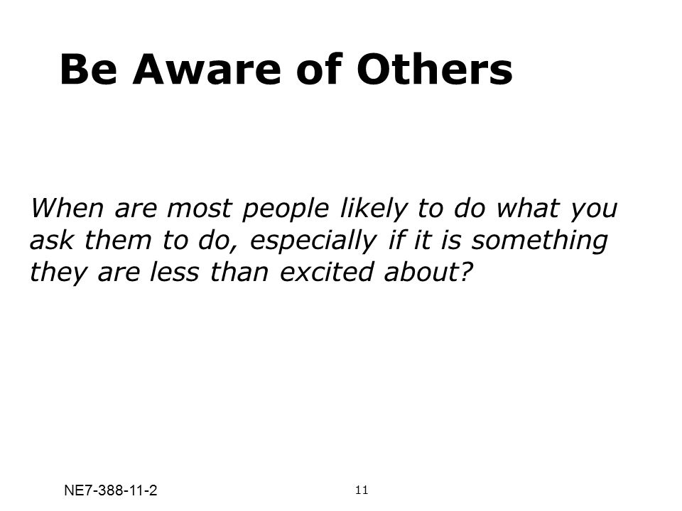 Be Aware of Others When are most people likely to do what you ask them to do, especially if it is something they are less than excited about