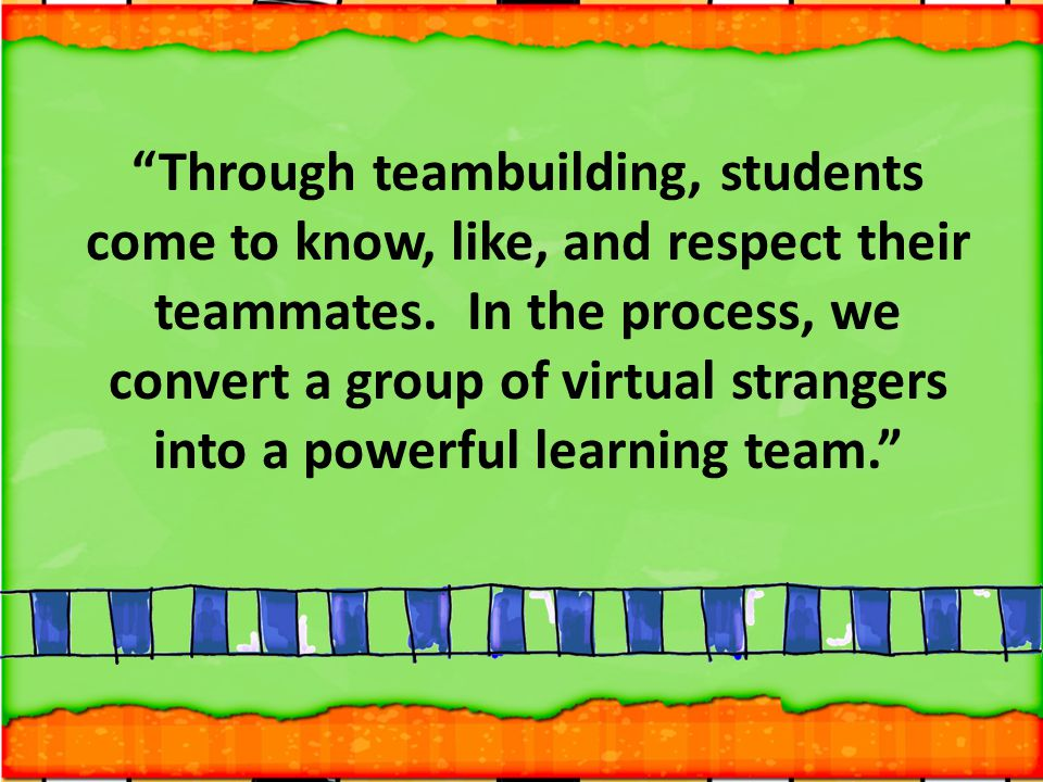 Through teambuilding, students come to know, like, and respect their teammates.