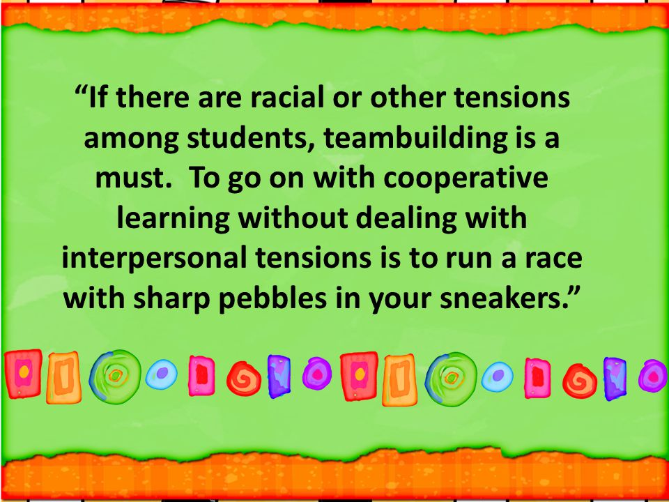 If there are racial or other tensions among students, teambuilding is a must.