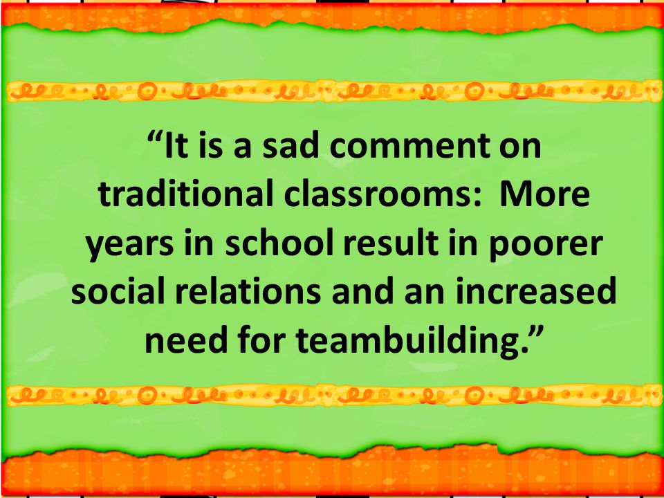 It is a sad comment on traditional classrooms: More years in school result in poorer social relations and an increased need for teambuilding.