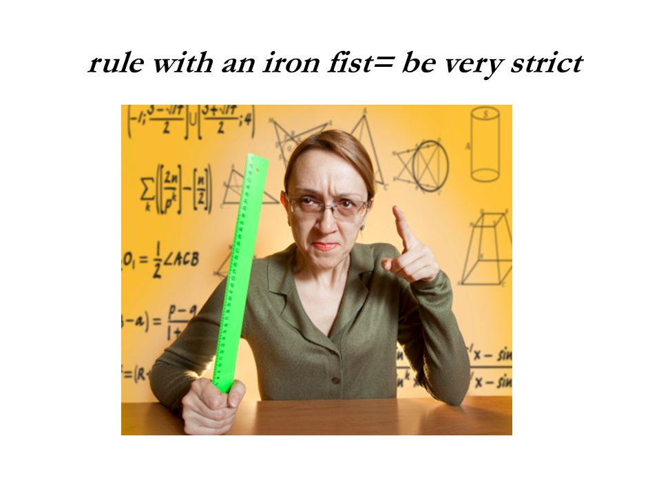 rule with an iron fist= be very strict
