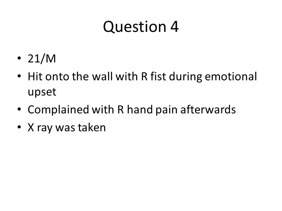 Question 4 21/M Hit onto the wall with R fist during emotional upset