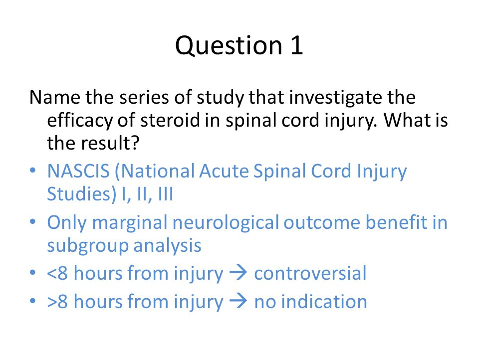 Question 1 Name the series of study that investigate the efficacy of steroid in spinal cord injury. What is the result