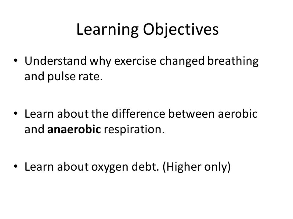 Learning Objectives Understand why exercise changed breathing and pulse rate. Learn about the difference between aerobic and anaerobic respiration.