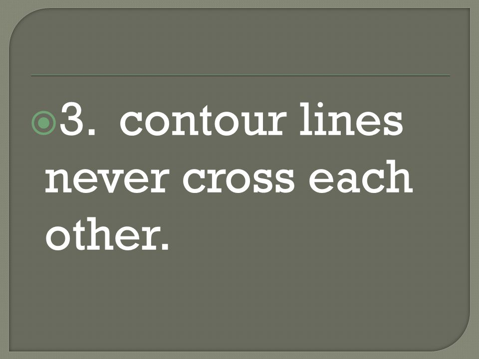 3. contour lines never cross each other.